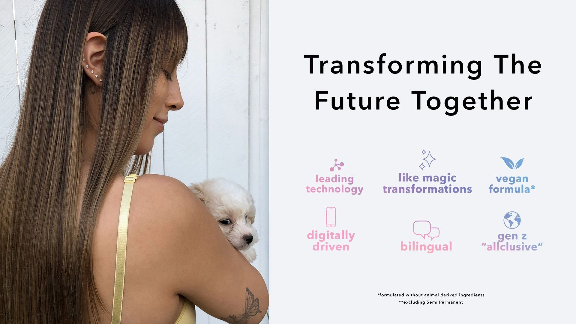 Transforming the future together. leading technology, like magic transformations, vegan formula* digitally driven, bilingual, gen z allclusive. *formulated without animal-derived ingredients ** excluding Semi Permanent