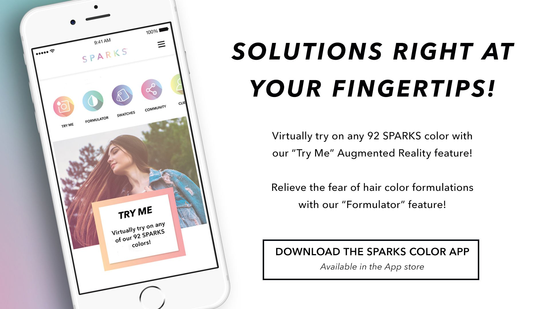 "Quote reads, Virtually try on any 92 Sparks color with our ""try me"" augmented reality feature! Relieve the fear of hair color formulations with our ""formulator"" feature! Download the Sparks color app, available in the app store."