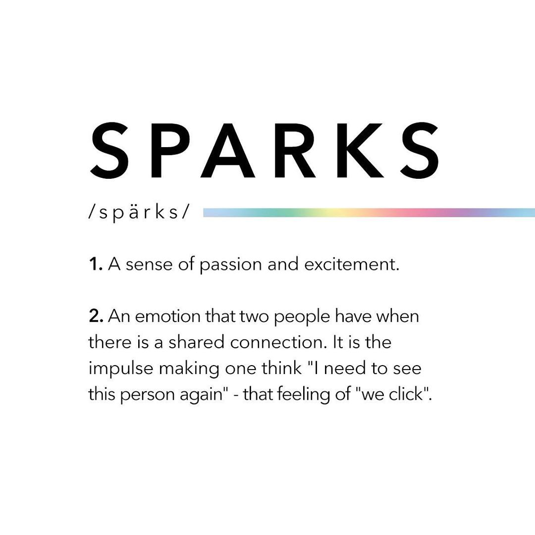 "Quote reads, Sparks, 1. a sense of passion and excitement. 2. an emotion that two people have when there is a shared connection, It is the impulse making one think ""I need to see this person again"" - that feeling of ""we click"""